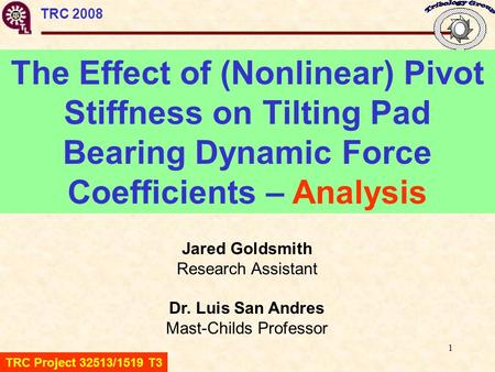 1 TRC 2008 The Effect of (Nonlinear) Pivot Stiffness on Tilting Pad Bearing Dynamic Force Coefficients – Analysis Jared Goldsmith Research Assistant Dr.
