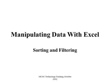 MCSC Technology Training, October 2002 Manipulating Data With Excel Sorting and Filtering.