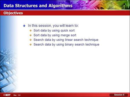 Ver. 1.0 Session 5 Data Structures and Algorithms Objectives In this session, you will learn to: Sort data by using quick sort Sort data by using merge.