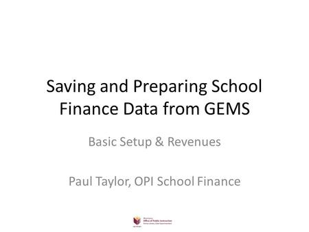 Saving and Preparing School Finance Data from GEMS Basic Setup & Revenues Paul Taylor, OPI School Finance.