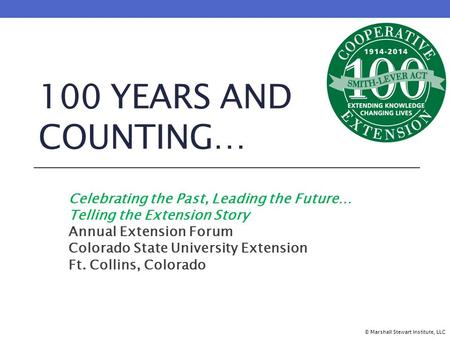100 YEARS AND COUNTING… Celebrating the Past, Leading the Future… Telling the Extension Story Annual Extension Forum Colorado State University Extension.