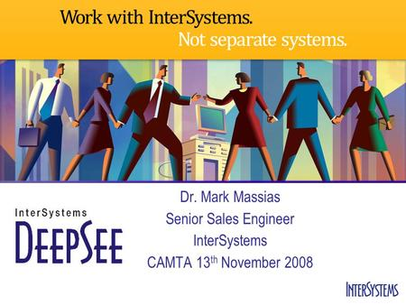 Dr. Mark Massias Senior Sales Engineer InterSystems CAMTA 13 th November 2008.