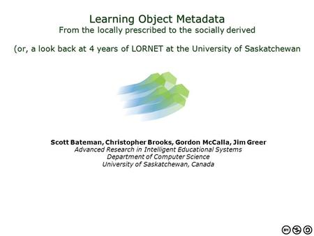 Learning Object Metadata From the locally prescribed to the socially derived (or, a look back at 4 years of LORNET at the University of Saskatchewan Scott.