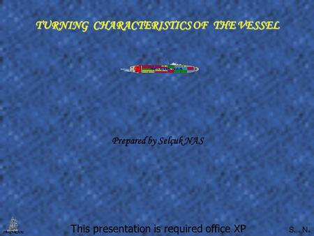 S elçuk N as SELÇUK NAS TURNING CHARACTERISTICS OF THE VESSEL This presentation is required office XP Prepared by Selçuk NAS.