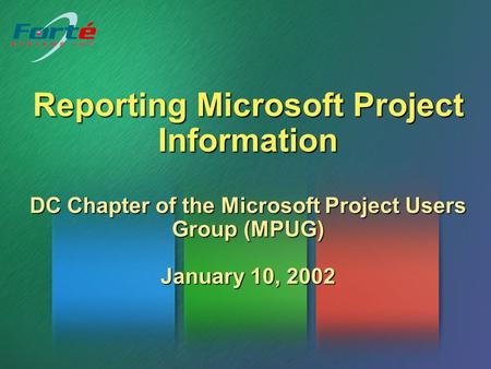 Reporting Microsoft Project Information DC Chapter of the Microsoft Project Users Group (MPUG) January 10, 2002.