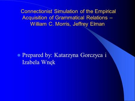 Connectionist Simulation of the Empirical Acquisition of Grammatical Relations – William C. Morris, Jeffrey Elman Connectionist Simulation of the Empirical.