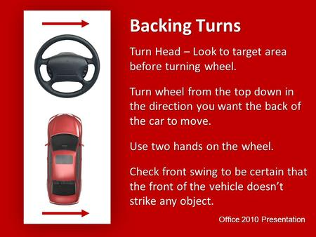 Backing Turns Turn Head – Look to target area before turning wheel.