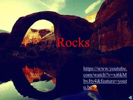 Rocks https://www.youtube. com/watch?v=xi6kM bvJty4&feature=yout u.be.