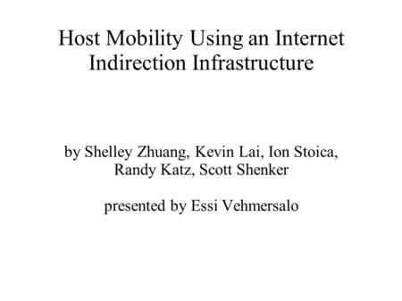 Host Mobility Using an Internet Indirection Infrastructure by Shelley Zhuang, Kevin Lai, Ion Stoica, Randy Katz, Scott Shenker presented by Essi Vehmersalo.