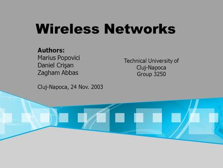 Wireless Networks Authors: Marius Popovici Daniel Crişan Zagham Abbas Cluj-Napoca, 24 Nov. 2003 Technical University of Cluj-Napoca Group 3250.