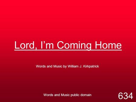 Lord, I'm Coming Home Words and Music by William J. Kirkpatrick Words and Music public domain 634.