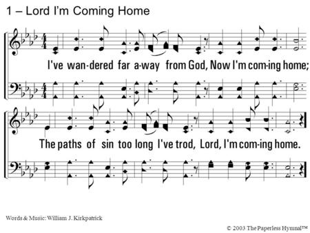 1. I've wandered far away from God, Now I'm coming home; The paths of sin too long I've trod, Lord, I'm coming home. 1 – Lord I'm Coming Home Words & Music: