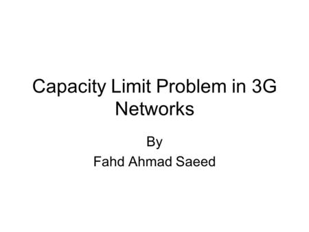 Capacity Limit Problem in 3G Networks By Fahd Ahmad Saeed.