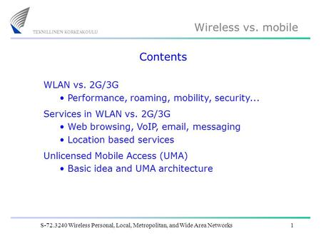 Wireless vs. mobile S-72.3240 Wireless Personal, Local, Metropolitan, and Wide Area Networks1 Contents WLAN vs. 2G/3G Performance, roaming, mobility, security...