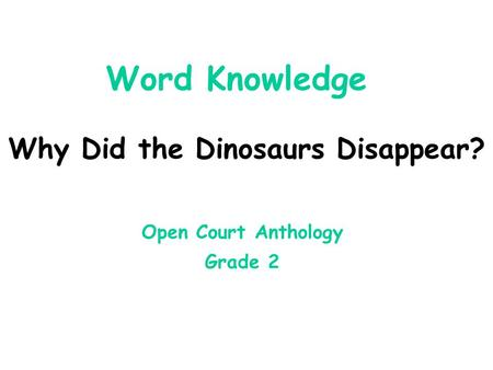 Word Knowledge Why Did the Dinosaurs Disappear? Open Court Anthology Grade 2.