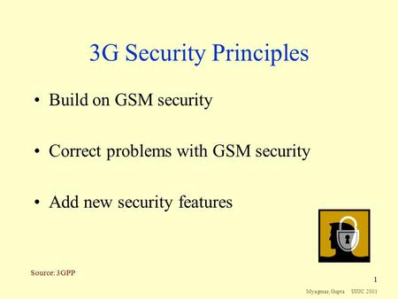 Myagmar, Gupta UIUC 2001 1 3G Security Principles Build on GSM security Correct problems with GSM security Add new security features Source: 3GPP.