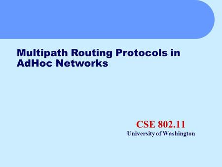 CSE 802.11 University of Washington Multipath Routing Protocols in AdHoc Networks.