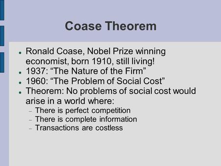 "Coase Theorem Ronald Coase, Nobel Prize winning economist, born 1910, still living! 1937: ""The Nature of the Firm"" 1960: ""The Problem of Social Cost"" Theorem:"