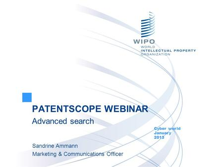 PATENTSCOPE WEBINAR Advanced search Cyber world January 2013 Sandrine Ammann Marketing & Communications Officer.
