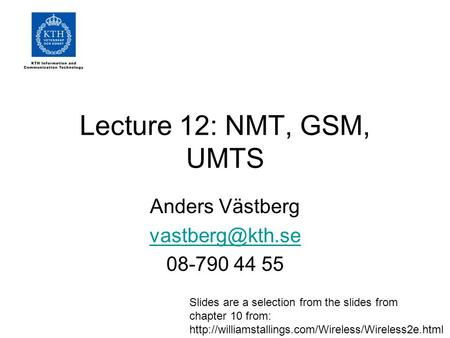 Lecture 12: NMT, GSM, UMTS Anders Västberg 08-790 44 55 Slides are a selection from the slides from chapter 10 from: