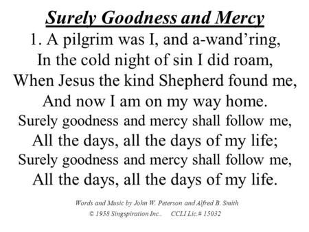 Surely Goodness and Mercy 1. A pilgrim was I, and a-wand'ring, In the cold night of sin I did roam, When Jesus the kind Shepherd found me, And now I am.