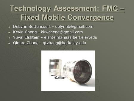 Technology Assessment: FMC – Fixed Mobile Convergence  DeLynn Bettencourt –  Kevin Cheng -  Yuval Elshtein –