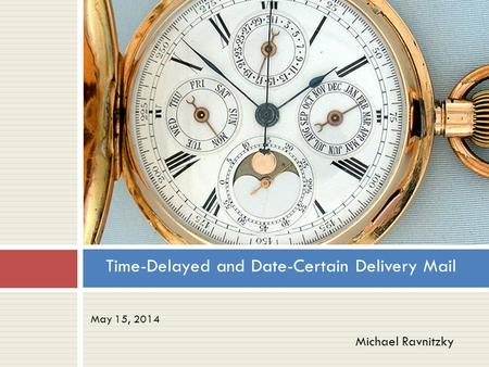 May 15, 2014 Time-Delayed and Date-Certain Delivery Mail Michael Ravnitzky.