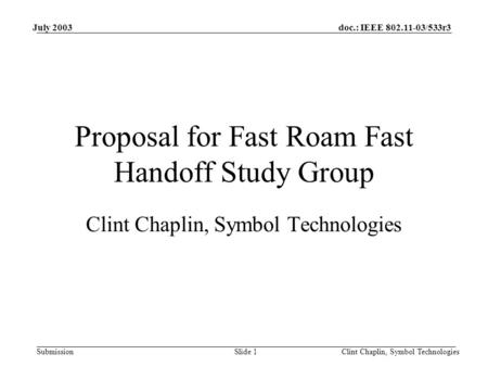 Doc.: IEEE 802.11-03/533r3 Submission July 2003 Clint Chaplin, Symbol TechnologiesSlide 1 Proposal for Fast Roam Fast Handoff Study Group Clint Chaplin,