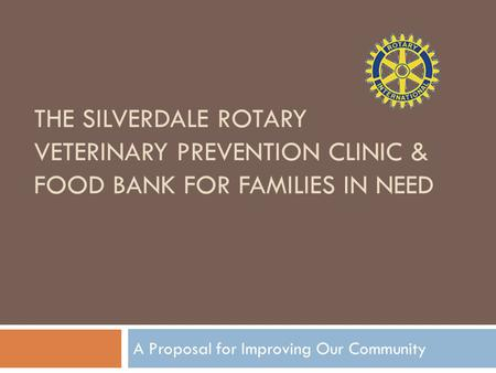 THE SILVERDALE ROTARY VETERINARY PREVENTION CLINIC & FOOD BANK FOR FAMILIES IN NEED A Proposal for Improving Our Community.