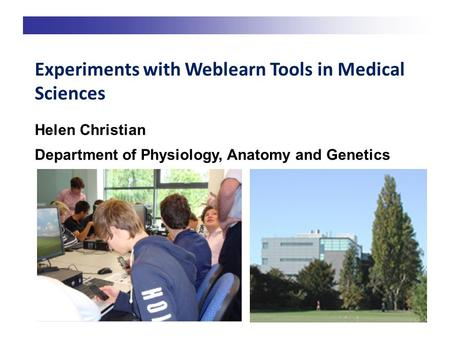 Experiments with Weblearn Tools in Medical Sciences Helen Christian Department of Physiology, Anatomy and Genetics.