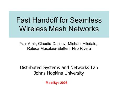 Fast Handoff for Seamless Wireless Mesh Networks Yair Amir, Claudiu Danilov, Michael Hilsdale, Raluca Musaloiu-Elefteri, Nilo Rivera Distributed Systems.