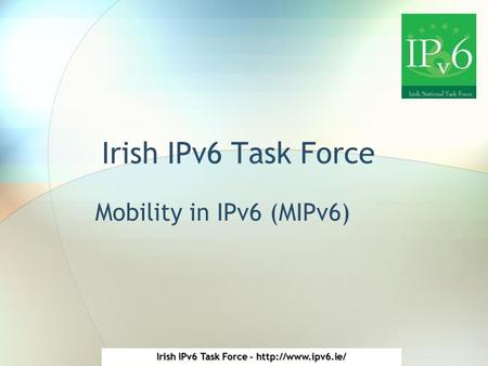 Irish IPv6 Task Force -  Irish IPv6 Task Force Mobility in IPv6 (MIPv6)