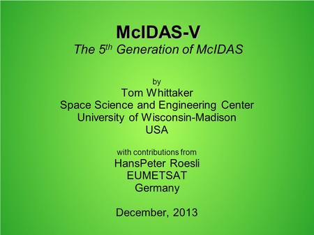 McIDAS-V McIDAS-V The 5 th Generation of McIDAS by Tom Whittaker Space Science and Engineering Center University of Wisconsin-Madison USA with contributions.