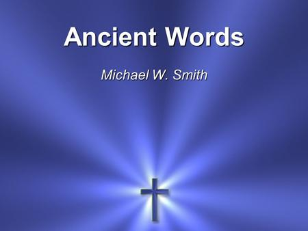 Ancient Words Michael W. Smith.