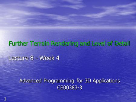 1 Further Terrain Rendering and Level of Detail Lecture 8 - Week 4 Advanced Programming for 3D Applications CE00383-3.