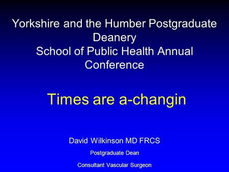 Yorkshire and the Humber Postgraduate Deanery School of Public Health Annual Conference Times are a-changin David Wilkinson MD FRCS Postgraduate Dean Consultant.