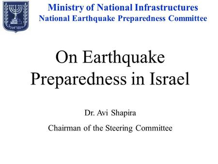 On Earthquake Preparedness in Israel Dr. Avi Shapira Chairman of the Steering Committee Ministry of National Infrastructures National Earthquake Preparedness.