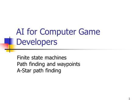 1 AI for Computer Game Developers Finite state machines Path finding and waypoints A-Star path finding.