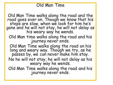 Old Man Time Old Man Time walks along the road and the road goes ever on. Though we know that his steps are slow, when we look for him he's gone and he.
