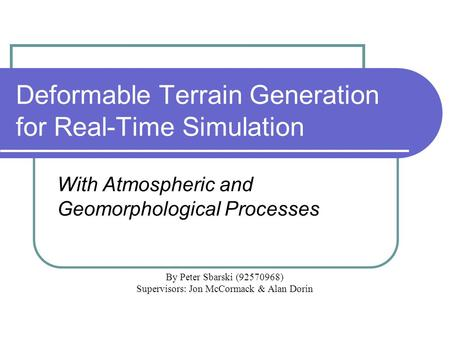 Deformable Terrain Generation for Real-Time Simulation With Atmospheric and Geomorphological Processes By Peter Sbarski (92570968) Supervisors: Jon McCormack.