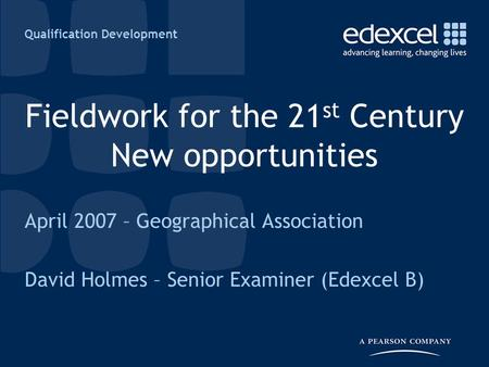 Qualification Development Fieldwork for the 21 st Century New opportunities April 2007 – Geographical Association David Holmes – Senior Examiner (Edexcel.