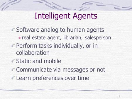 1 Intelligent Agents Software analog to human agents real estate agent, librarian, salesperson Perform tasks individually, or in collaboration Static and.
