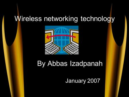 Wireless networking technology By Abbas Izadpanah January 2007.