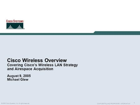 Cisco Wireless Overview Covering Cisco's Wireless LAN Strategy and Airespace Acquisition August 9, 2005 Michael Glew.