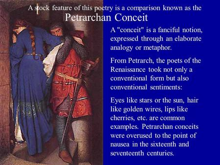 A conceit is a fanciful notion, expressed through an elaborate analogy or metaphor. From Petrarch, the poets of the Renaissance took not only a conventional.