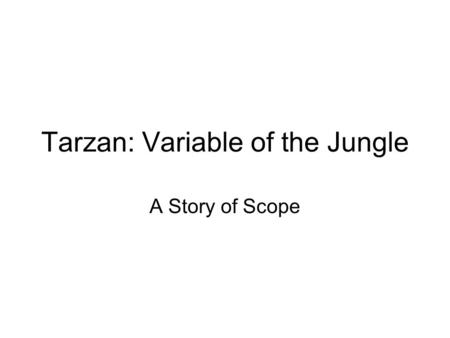 Tarzan: Variable of the Jungle A Story of Scope. In the land of Variables are many countries, And many states and many towns. Although the variables are.