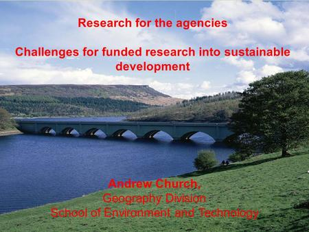 Research for the agencies Challenges for funded research into sustainable development Andrew Church, Geography Division School of Environment and Technology.