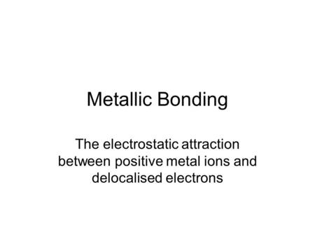 Metallic Bonding The electrostatic attraction between positive metal ions and delocalised electrons.