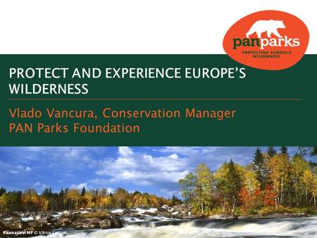 Paanajärvi NP © Viktor Gritsuk Vlado Vancura, Conservation Manager PAN Parks Foundation PROTECT AND EXPERIENCE EUROPE'S WILDERNESS.