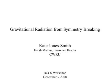 Gravitational Radiation from Symmetry Breaking Kate Jones-Smith Harsh Mathur, Lawrence Krauss CWRU BCCS Workshop December 9 2008.
